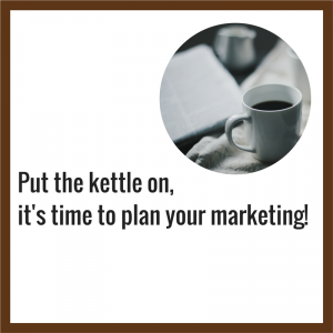 Put the kettle on...Its time to plan your marketing!